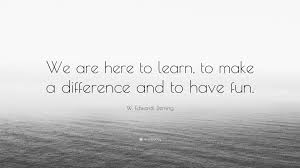 """W. Edwards Deming Quote: """"We are here to learn, to make a difference and to  have fun."""" (9 wallpapers) - Quotefancy"""